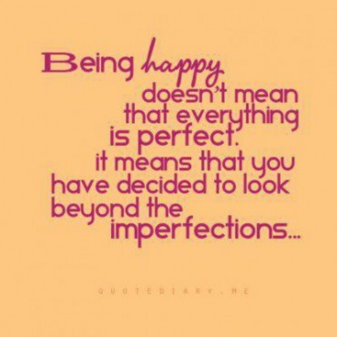 Being Happy Doesn't Mean That Everything Is Perfect. It Means That You Have Decided To Look Beyond The Imperfections
