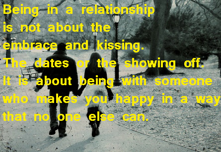 Being In a Relationship Is Not About The Embrace And Kissing. The Dates Or The Showing Off. It Is About Being With Someone Who Makes You Happy In a Way That No One Else Can