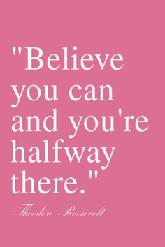 """""""Believe You Can And You're Halfway There"""""""