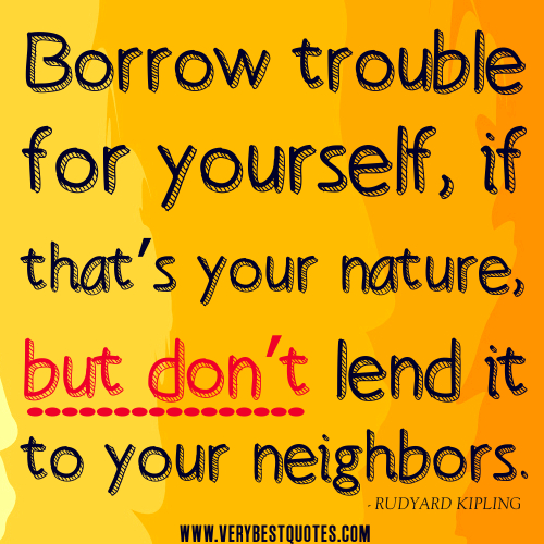 Borrow Trouble For Yourself, If That's Your Nature, But Don't Lend It To Your Neighbors
