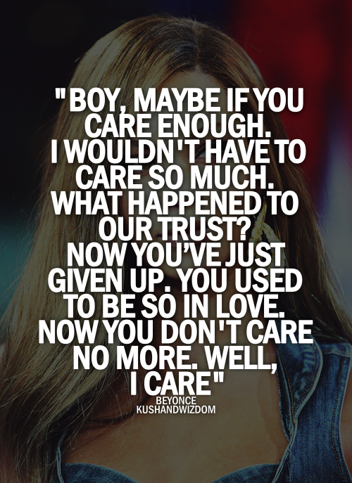 Boy, Maybe If You Care Enough. I Wouldn't Have To Care So Much