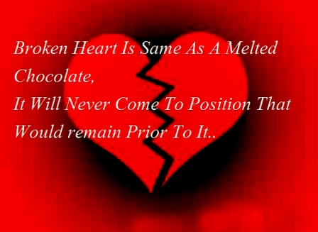 Broken Heart Is Same As A Melted Chocolate. It Will Never Come To Position That Would Remain Prior To It