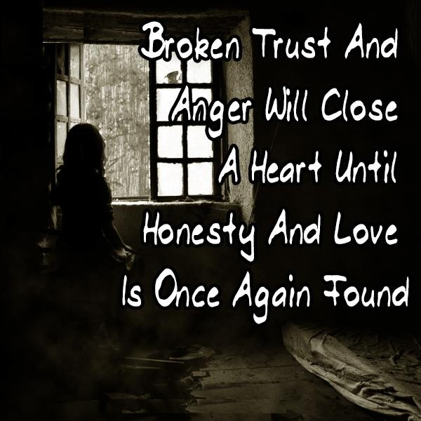 Broken Trust And Anger Will Close A Heart Until Honesty And Love Is Once Again Found