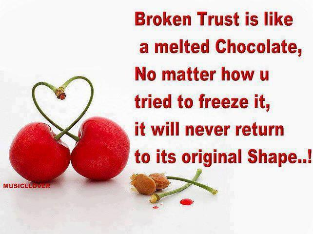 Broken Trust Is Like A Melted Chocolate, No Matter How U Tried To Freeze It, It Will Never Return To Its Original Shape!