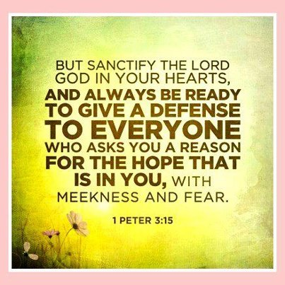 But Sanctify The Lord God In Your Hearts, And Always Be Ready To Give A Defence To Everyone Who Asks You A Reason For The Hope That Is In You, With Meekness And Fear
