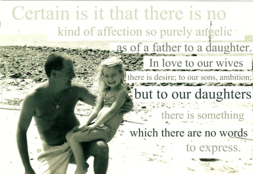 Certain Is It That There Is No Kind Of Affection So Purely Angelic As Of a Father To a Daughter. In Love To Our Wives There Is Desire, To Sons, Ambition. But To Our Daughters There Is Something Which There Are No