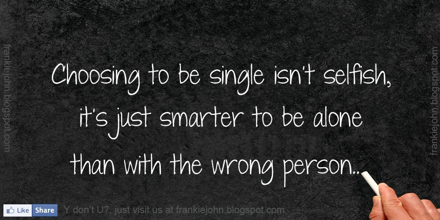 Choosing To Be Single Isn't Selfish, It's Just Smarter To Be Alone Than With The Wrong Person