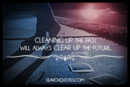 Cleaning Up The Past Will Always Clear Up The Future