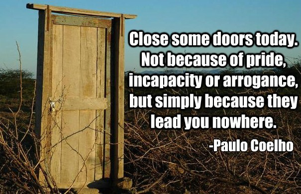 Close Some Doors Today. Not Because Or Arrogance, But Simply Because They Lead You Nowwhere