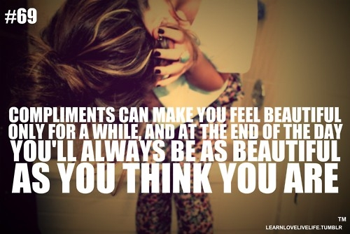 Compliments Can Make You Feel Beautiful Only For A While And At The End Of The Day You'll Always Be As Beautiful As You Think You Are
