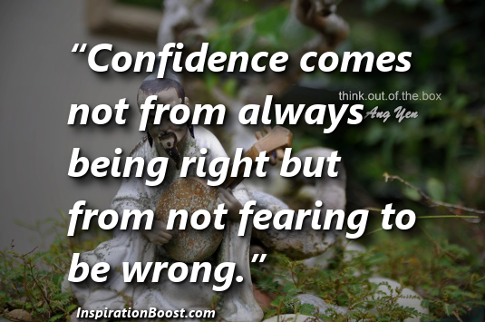 """""""Confidence Comes Not From Always Being Right But From Not Fearing To Be Wrong"""""""
