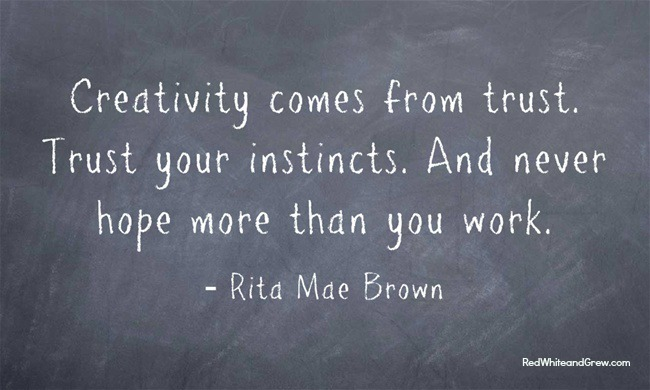 Creativity Comes From Trust. Trust Your Instincts. And Never Hope More Than You Work