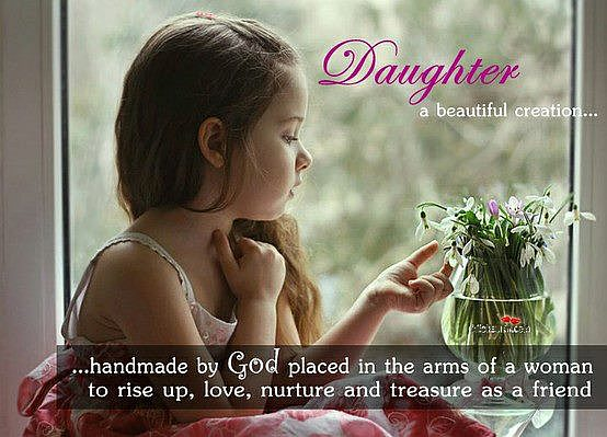 Daughter a Beautiful Creation, Handsome By God Placed In The Arms Of a Woman To Rise Up, Love, Nurture And Treaure As a Friend