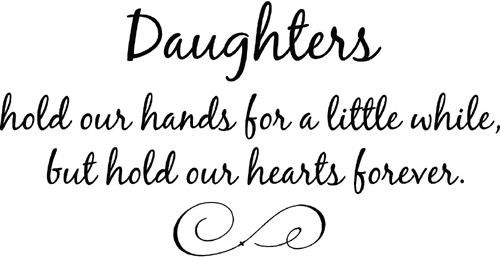 Daughters Hold Our Hands For a Little While, But Hold Our Hearts Forever