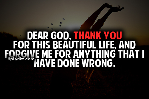 Dear God, Thank You For This Beautiful Life, And Forgive Me For Anything That I Have Done Wrong