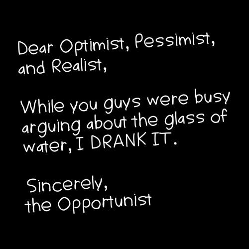 Dear Optimist, Pessimist, And Realist, While You Guys Were Busy Arguing About The Glass Of Water, I Drink It. Sincerly, The Opportunist