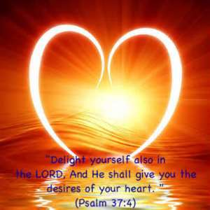 """""""Delight Yourself Also In The Lord, And He Shall Give You The Desires Of Your Heart"""""""
