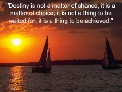 """Destiny Is Not A Matter Of Chance, It Is A Matter Of Choice, It Is Not A Thing To Be Waited For, It Is A Thing To Be Achieved"""