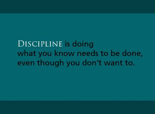Discipline Is Doing What You Know Needs To Be Done, Even Though You Don't Want To
