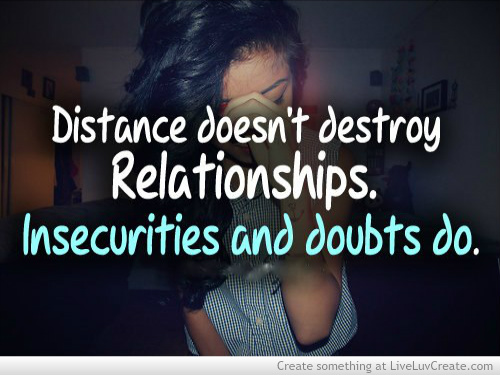 Distance Doesn't Destroy Relationships. Insecurities And Doubts Do