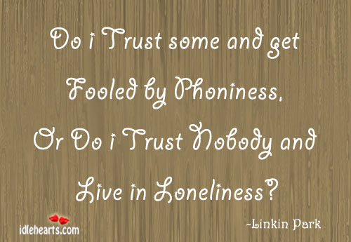 Do I Trust Some And Get Fooled By Phoniness, Or Do I Trust Nobody And Live In Loneliness!