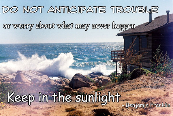 Do Not Anticipate Trouble of Worry About What May Never Happen, Keep In The Sunlight