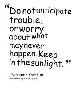 """""""Do Not Anticipate Trouble, Or Worry About What May Never Happen. Keep In The Sunlight"""""""
