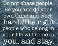Do Not Chase People. be You And Do Your Own Thing And Work Hard. The Right People Who Belong In Your Life Will Come To You, And Stay
