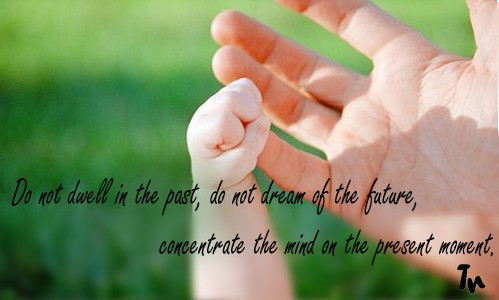Do Not Dwell In The Past, Do Not Dream Of Future, Concertrate The Mind In The Present Moment