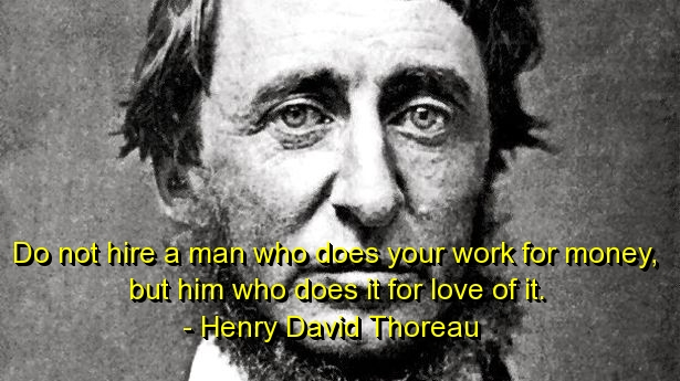 Do Not Hire a Man Who Who Does Your Work For Money. But Him Who Does It For Love Of It
