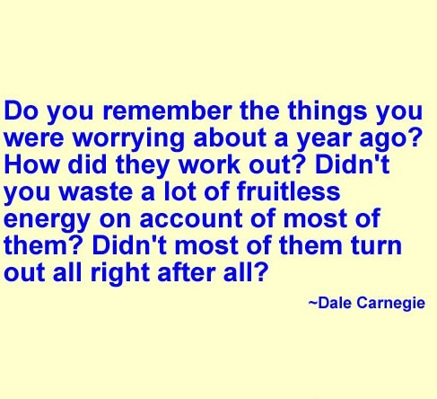 Do Not Remember The Things You Were Worrying About a Year Ago! How Did They Work Out! Didn't You Waste a Lot Of Fruitless Energy On Account of Most of Them! Didn't Most of Them Turn Out All Right After All!