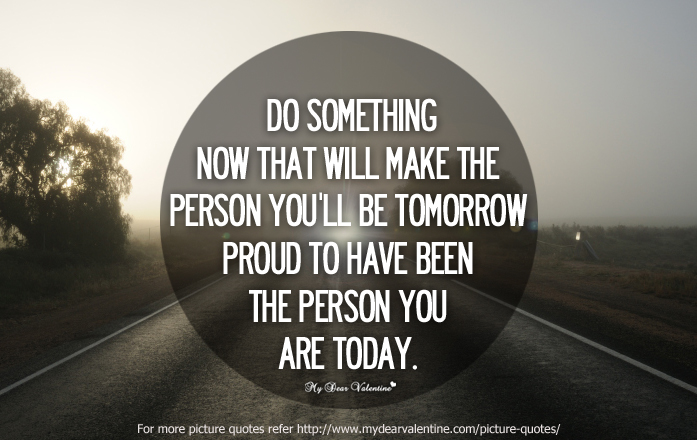 Do Something Now That Will Make The Person You'll Be Tomorrow Proud To Have Been The Person You Are Today