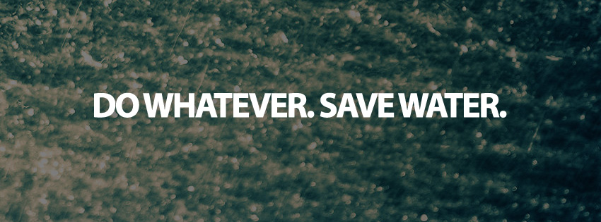Do Whatever. Save Water
