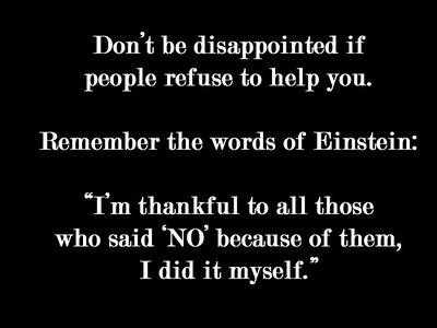 "Don't Be Disappointed If People Refuse To Help You. Remember The Words Of Einstein; ""I'm Thankful To All Those Who Said 'NO' Because Of Them, I Did It Myself"""