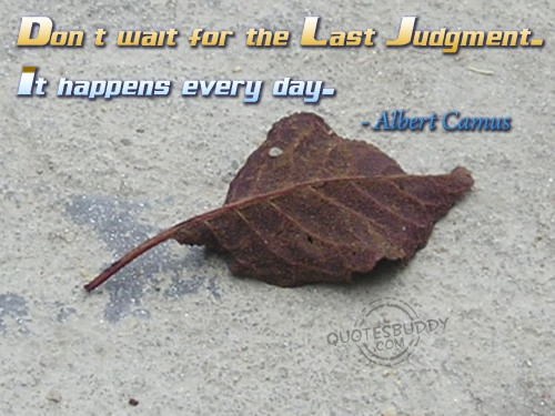 Don't Wait For The Last Judgment. It Happens Every Day.