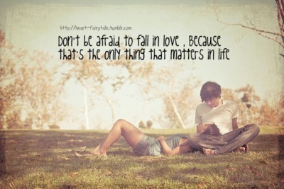 Don't Afraid To Fall In Love, Because That's The Only Thing That Matters In Life