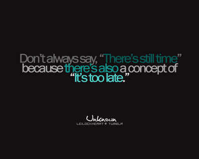 """Don't Always Say, """"There's Still Time"""" Because There's Also A Concept Of """"It's Too Late"""""""