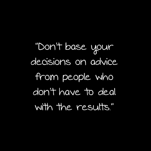 """Don't Base Your Decisions On Advice From People Who Don't Have To Deal With The Results"""