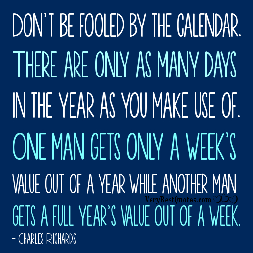 Don't Be Fooled By The Calendar There Are Only As Many Days In The Year As You Make Use Of. One Man Gets Only A Week's Value Of A Year While Another Man Gets A Full Year's Value Out Of A Week