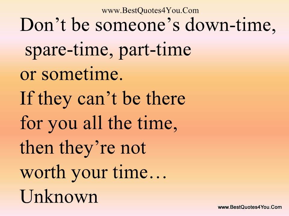 Don't Be Someone's Down Time, Spare Time, Part Time Or Sometime. If They Can't Be There For You All The Time, Then They're Not Worth Your Time