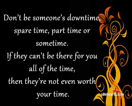 Don't Be Someone's Downtime, Spare Time, Part Time Or Sometime. If They Can't Be There For You All Of The Time, Then They're Not Even Worth Your Time