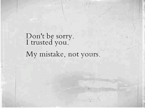 Don't Be Sorry. I Trusted You. My Mistake, Not Yours
