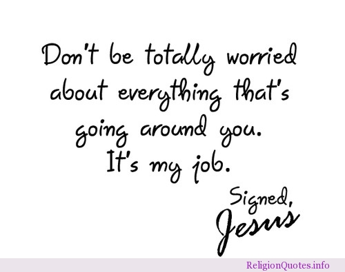 Don't Be Totally Worried About Everything That's Going Around You. It's My Job