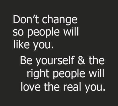 Don't Change So People So People Will Like You. Be Yourself & The Right People Will Love The Real You
