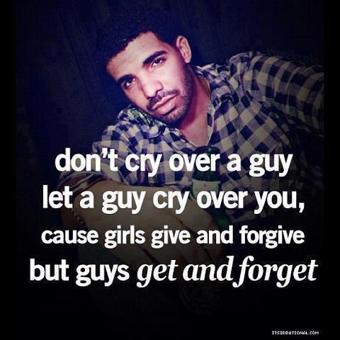 Don't Cry Over A Guy Let A Goy Cry Over You, Cause Girls Give And Forgive But Guys Get And Forget