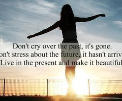 Don't Cry Over The Past, It's Gone. Don't Stress About The Future, It Hasn't Arrive Live In The Present And Make It Beautiful