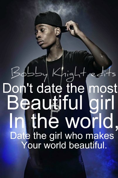 Don't Date The Most Beautiful Girl In The World, Date The Girl Who Makes Your World Beautiful