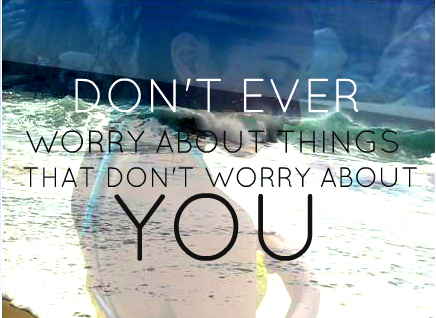 Don't Ever Worry About Things That Don't Worry About You