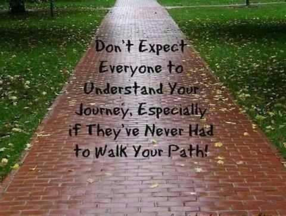 Don't Expect Everyone To Understand Your Journey, Especially If They're Never Had To Walk Your Path