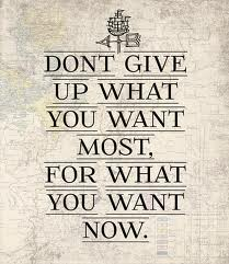 Don't Give Up What You Want Most, For What You Want Now ~ Apology Quote
